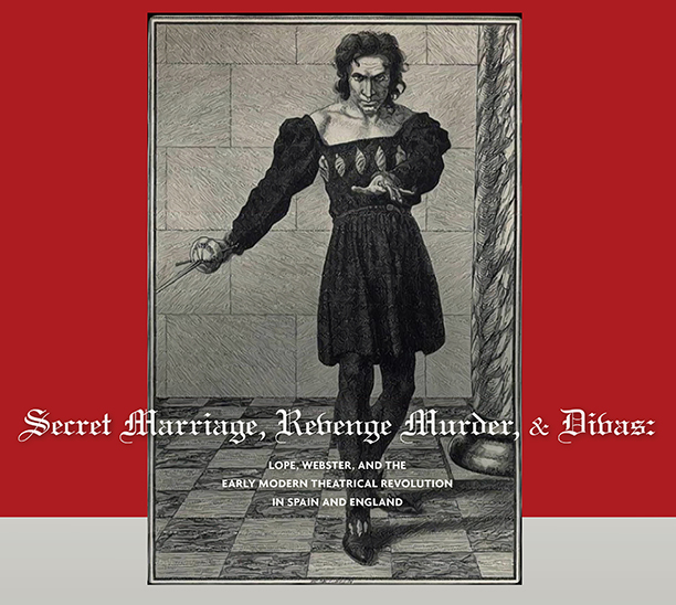 Secret Marriage, Revenge Murder, & Divas: Lope, Webster, and the Early Modern Theatrical Revolution in Spain and England